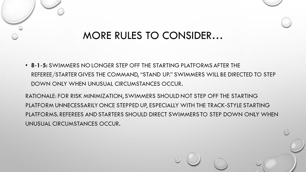 MORE RULES TO CONSIDER… 8 ‐ 1 ‐ 5: SWIMMERS NO LONGER STEP OFF THE STARTING PLATFORMS AFTER THE REFEREE/STARTER GIVES THE COMMAND, STAND UP. SWIMMERS WILL BE DIRECTED TO STEP DOWN ONLY WHEN UNUSUAL CIRCUMSTANCES OCCUR.