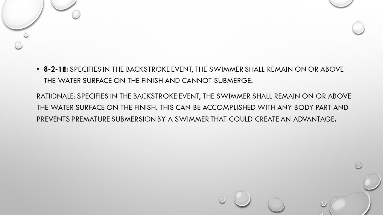 8 ‐ 2 ‐ 1E: SPECIFIES IN THE BACKSTROKE EVENT, THE SWIMMER SHALL REMAIN ON OR ABOVE THE WATER SURFACE ON THE FINISH AND CANNOT SUBMERGE. RATIONALE: SP