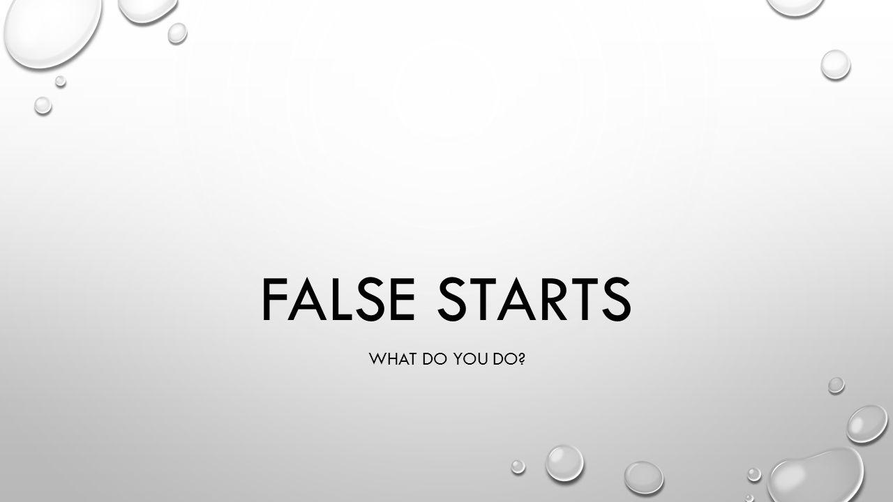 FALSE STARTS WHAT DO YOU DO?