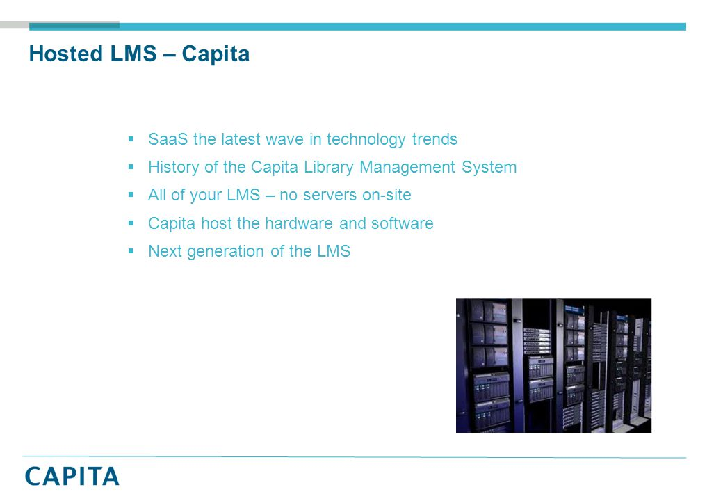 Hosted LMS – Capita  SaaS the latest wave in technology trends  History of the Capita Library Management System  All of your LMS – no servers on-site  Capita host the hardware and software  Next generation of the LMS