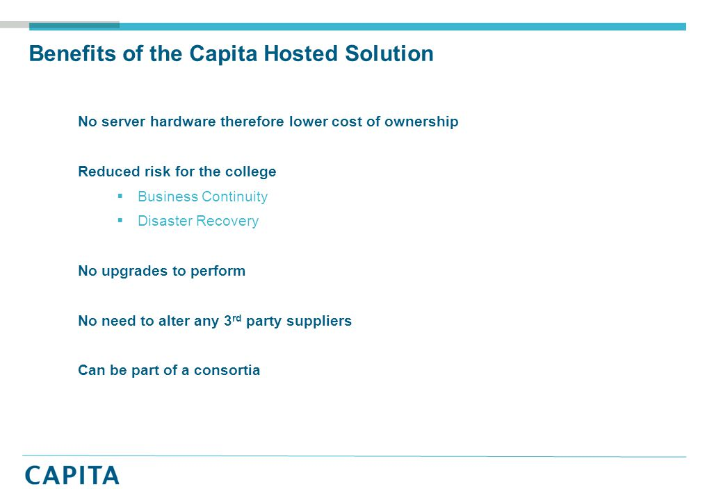 Benefits of the Capita Hosted Solution No server hardware therefore lower cost of ownership Reduced risk for the college  Business Continuity  Disaster Recovery No upgrades to perform No need to alter any 3 rd party suppliers Can be part of a consortia