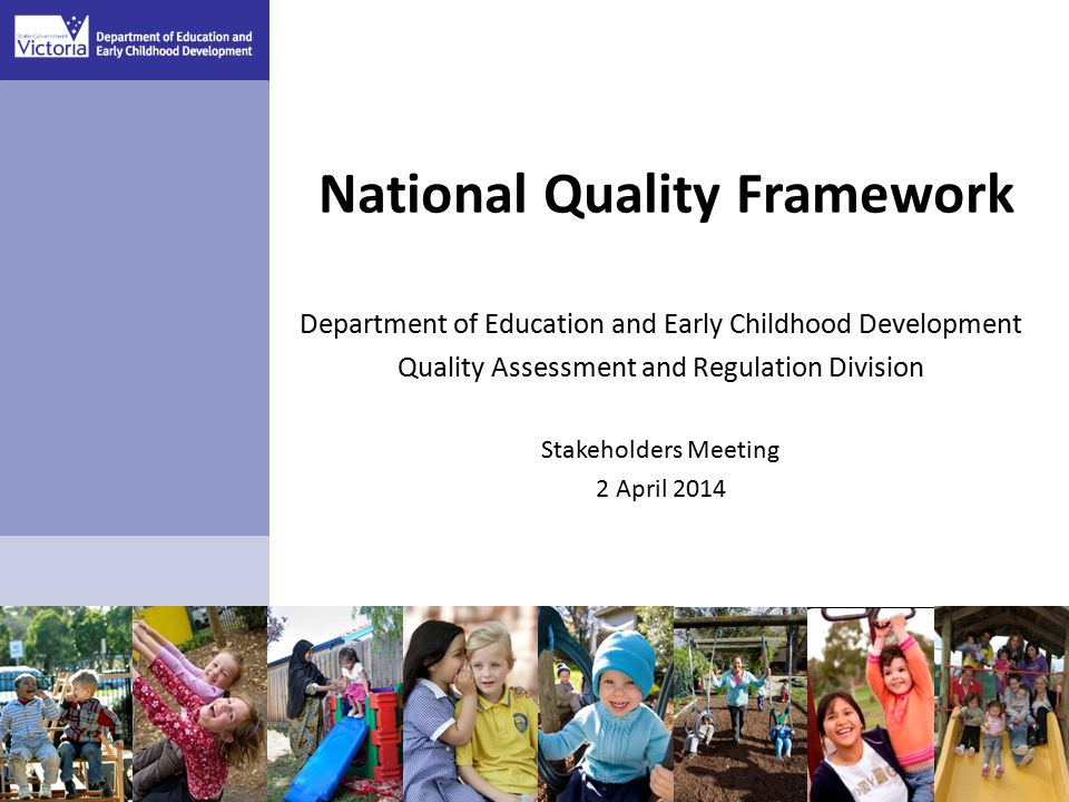 National Quality Framework Department of Education and Early Childhood Development Quality Assessment and Regulation Division Stakeholders Meeting 2 April 2014