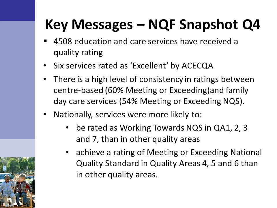 Key Messages – NQF Snapshot Q4  4508 education and care services have received a quality rating Six services rated as 'Excellent' by ACECQA There is a high level of consistency in ratings between centre-based (60% Meeting or Exceeding)and family day care services (54% Meeting or Exceeding NQS).