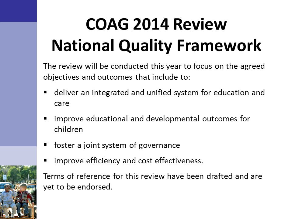 COAG 2014 Review National Quality Framework The review will be conducted this year to focus on the agreed objectives and outcomes that include to:  deliver an integrated and unified system for education and care  improve educational and developmental outcomes for children  foster a joint system of governance  improve efficiency and cost effectiveness.