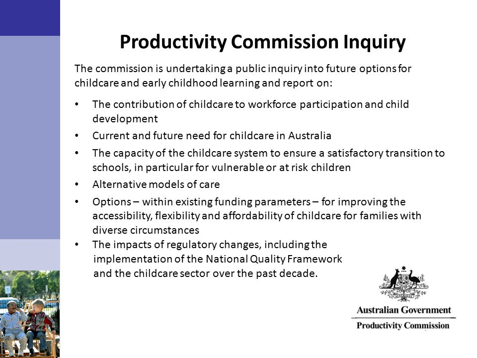 Productivity Commission Inquiry The commission is undertaking a public inquiry into future options for childcare and early childhood learning and report on: The contribution of childcare to workforce participation and child development Current and future need for childcare in Australia The capacity of the childcare system to ensure a satisfactory transition to schools, in particular for vulnerable or at risk children Alternative models of care Options – within existing funding parameters – for improving the accessibility, flexibility and affordability of childcare for families with diverse circumstances The impacts of regulatory changes, including the implementation of the National Quality Framework and the childcare sector over the past decade.