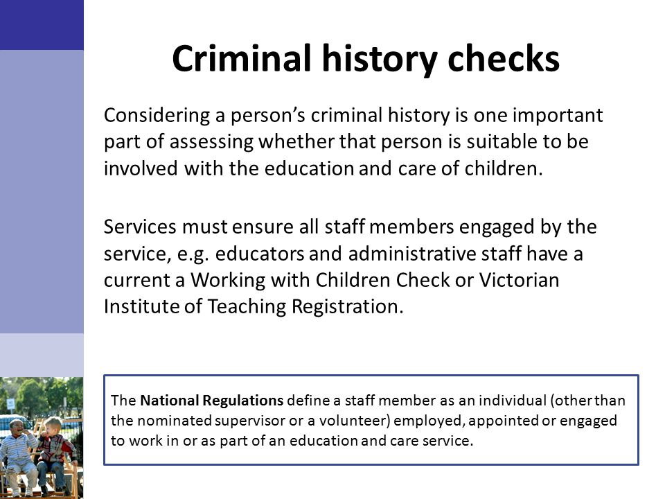 Criminal history checks Considering a person's criminal history is one important part of assessing whether that person is suitable to be involved with the education and care of children.