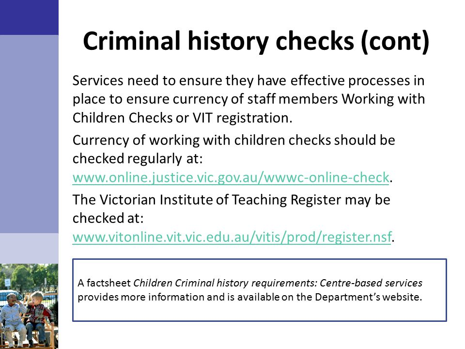 Criminal history checks (cont) Services need to ensure they have effective processes in place to ensure currency of staff members Working with Children Checks or VIT registration.