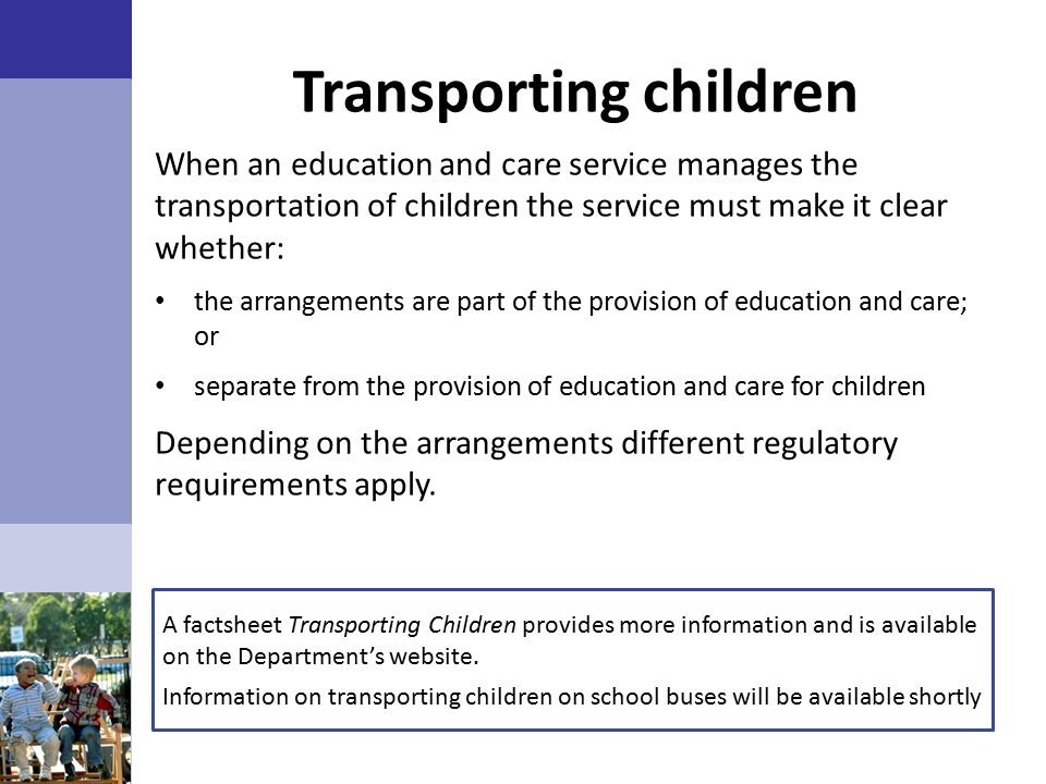 Transporting children When an education and care service manages the transportation of children the service must make it clear whether: the arrangements are part of the provision of education and care; or separate from the provision of education and care for children Depending on the arrangements different regulatory requirements apply.
