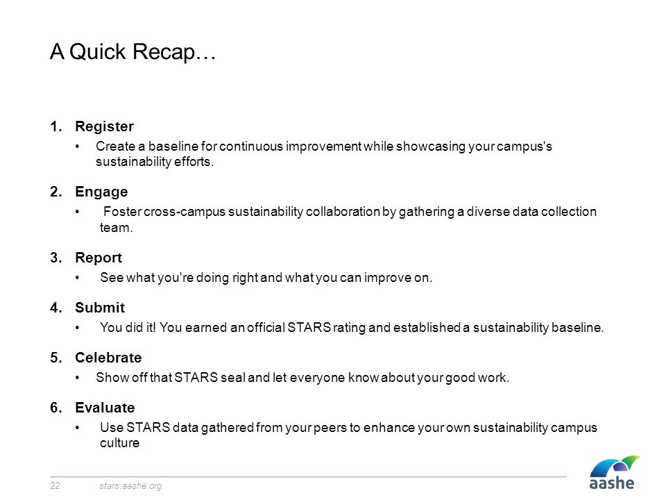 A Quick Recap… stars.aashe.org22 1.Register Create a baseline for continuous improvement while showcasing your campus's sustainability efforts. 2.Enga