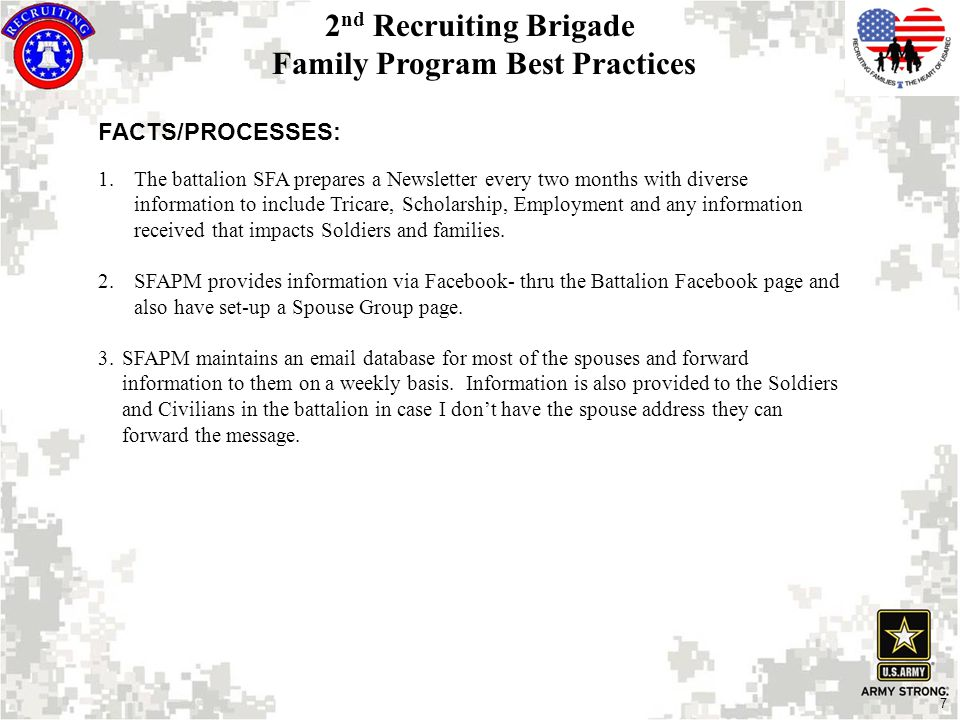 7 FACTS/PROCESSES: 1.The battalion SFA prepares a Newsletter every two months with diverse information to include Tricare, Scholarship, Employment and any information received that impacts Soldiers and families.
