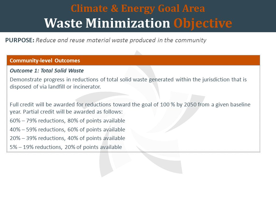 Climate & Energy Goal Area Waste Minimization Objective PURPOSE: Reduce and reuse material waste produced in the community Community-level Outcomes Outcome 1: Total Solid Waste Demonstrate progress in reductions of total solid waste generated within the jurisdiction that is disposed of via landfill or incinerator.