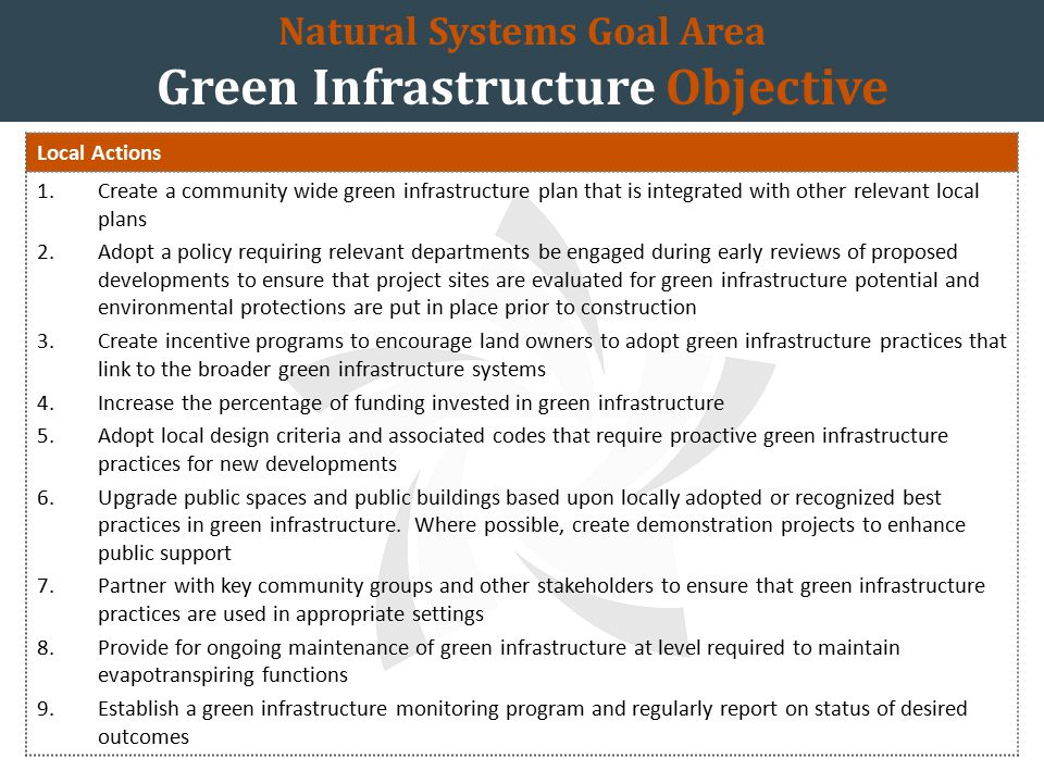 Natural Systems Goal Area Green Infrastructure Objective Local Actions 1.Create a community wide green infrastructure plan that is integrated with other relevant local plans 2.Adopt a policy requiring relevant departments be engaged during early reviews of proposed developments to ensure that project sites are evaluated for green infrastructure potential and environmental protections are put in place prior to construction 3.Create incentive programs to encourage land owners to adopt green infrastructure practices that link to the broader green infrastructure systems 4.Increase the percentage of funding invested in green infrastructure 5.Adopt local design criteria and associated codes that require proactive green infrastructure practices for new developments 6.Upgrade public spaces and public buildings based upon locally adopted or recognized best practices in green infrastructure.