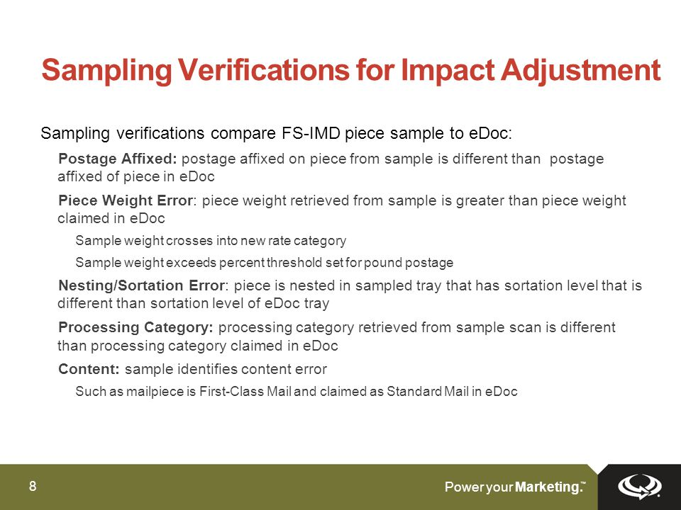 8 ™ Sampling Verifications for Impact Adjustment Sampling verifications compare FS-IMD piece sample to eDoc: Postage Affixed: postage affixed on piece from sample is different than postage affixed of piece in eDoc Piece Weight Error: piece weight retrieved from sample is greater than piece weight claimed in eDoc Sample weight crosses into new rate category Sample weight exceeds percent threshold set for pound postage Nesting/Sortation Error: piece is nested in sampled tray that has sortation level that is different than sortation level of eDoc tray Processing Category: processing category retrieved from sample scan is different than processing category claimed in eDoc Content: sample identifies content error Such as mailpiece is First-Class Mail and claimed as Standard Mail in eDoc
