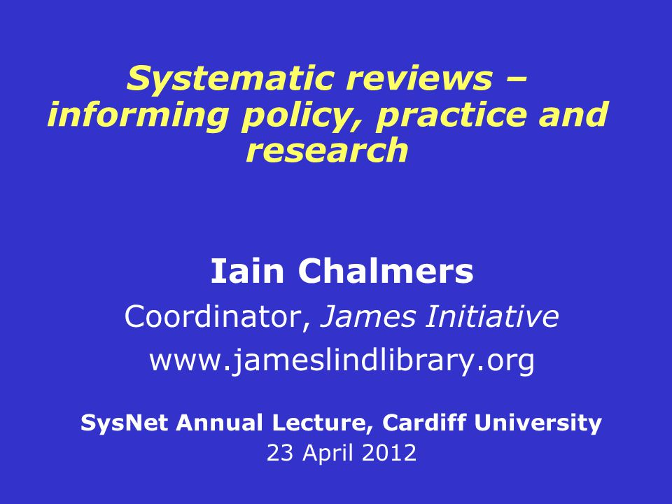 Systematic reviews – informing policy, practice and research Iain Chalmers Coordinator, James Initiative www.jameslindlibrary.org SysNet Annual Lecture, Cardiff University 23 April 2012