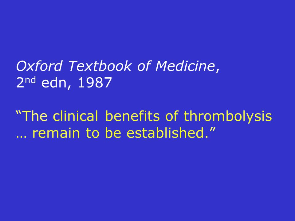 Oxford Textbook of Medicine, 2 nd edn, 1987 The clinical benefits of thrombolysis … remain to be established.