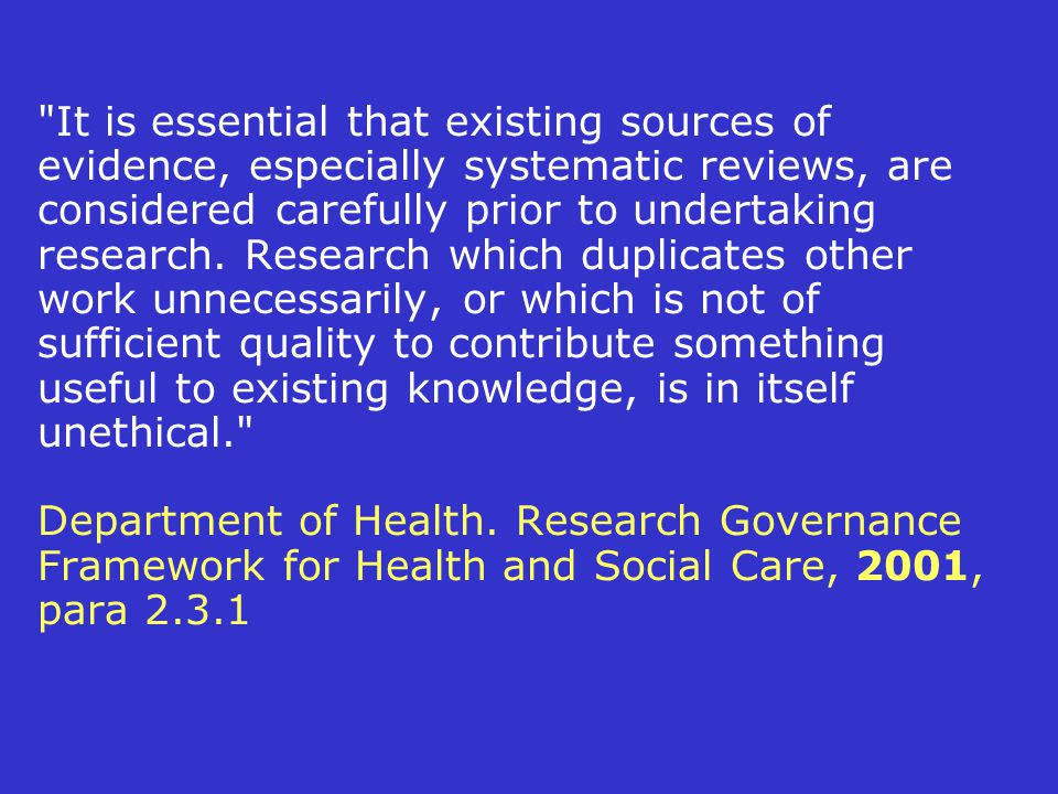 It is essential that existing sources of evidence, especially systematic reviews, are considered carefully prior to undertaking research.