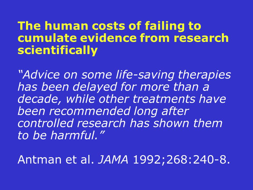 The human costs of failing to cumulate evidence from research scientifically Advice on some life-saving therapies has been delayed for more than a decade, while other treatments have been recommended long after controlled research has shown them to be harmful. Antman et al.