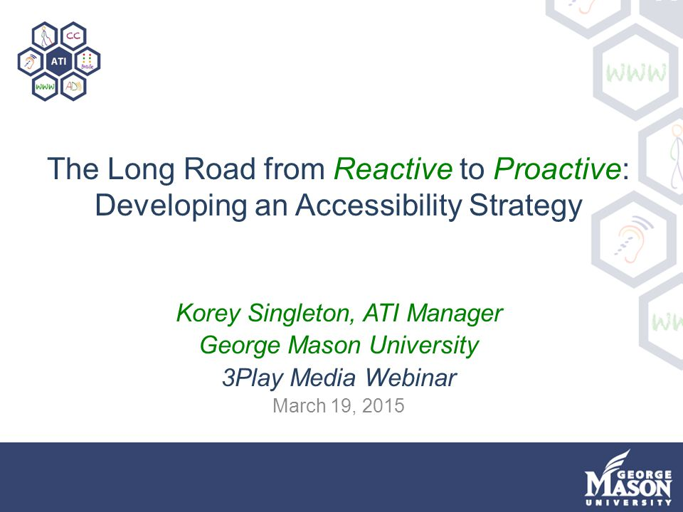 The Long Road from Reactive to Proactive: Developing an Accessibility Strategy Korey Singleton, ATI Manager George Mason University 3Play Media Webina