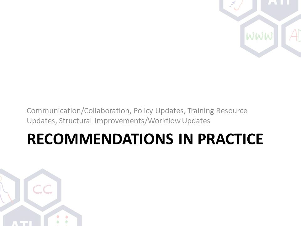 RECOMMENDATIONS IN PRACTICE Communication/Collaboration, Policy Updates, Training Resource Updates, Structural Improvements/Workflow Updates