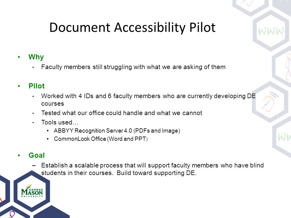 Document Accessibility Pilot Why -Faculty members still struggling with what we are asking of them Pilot -Worked with 4 IDs and 6 faculty members who