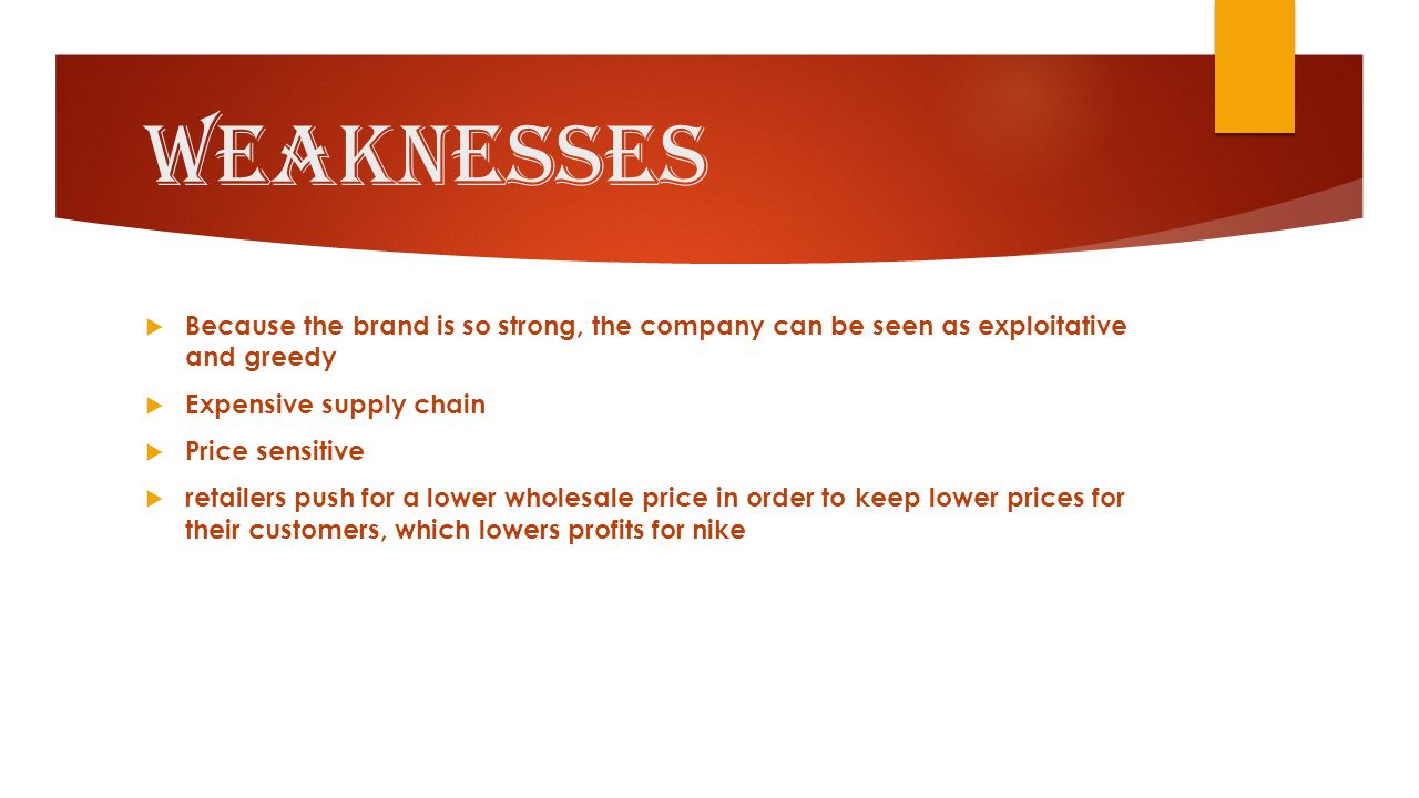 Weaknesses  Because the brand is so strong, the company can be seen as exploitative and greedy  Expensive supply chain  Price sensitive  retailers