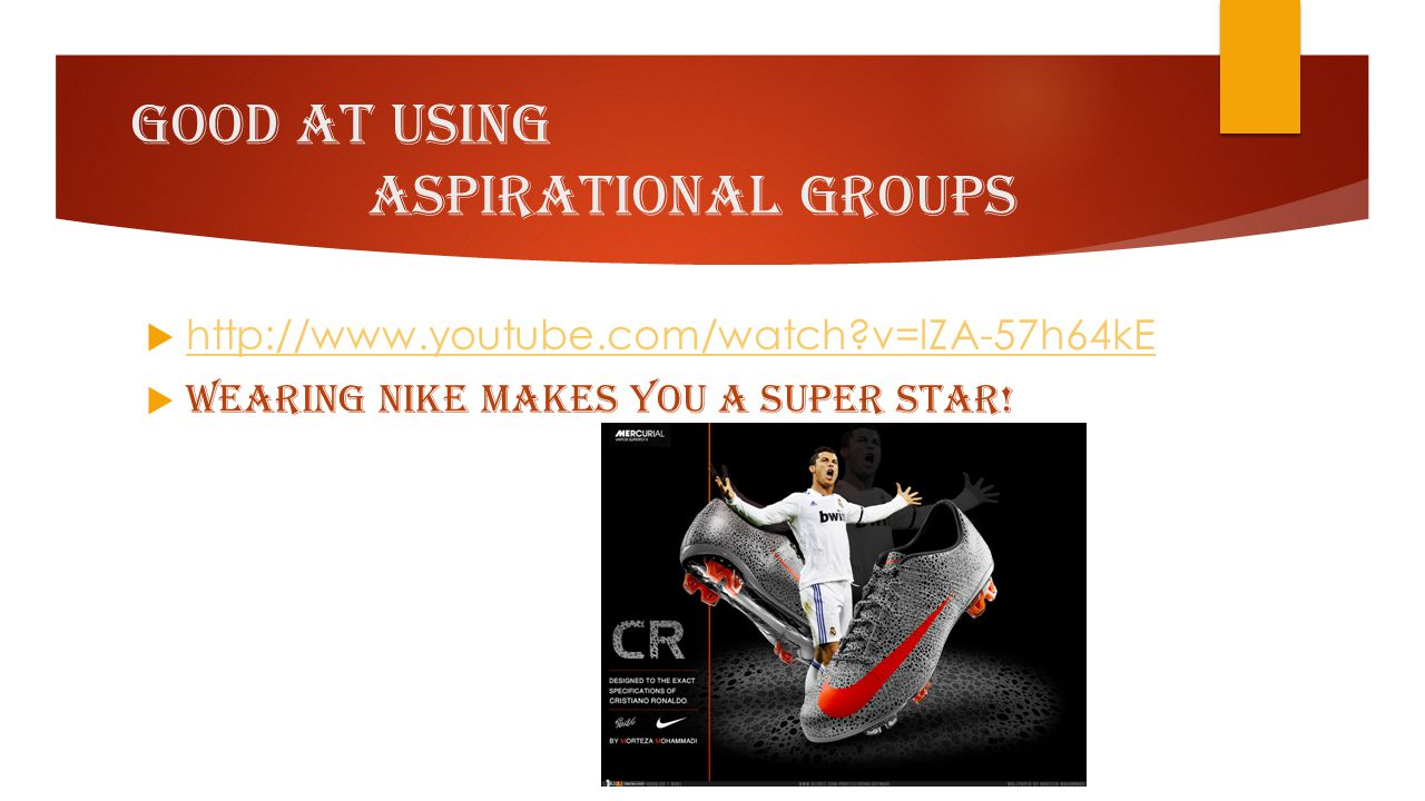 Good At Using aspirational groups  http://www.youtube.com/watch?v=lZA-57h64kE http://www.youtube.com/watch?v=lZA-57h64kE  Wearing NIKE makes you a S