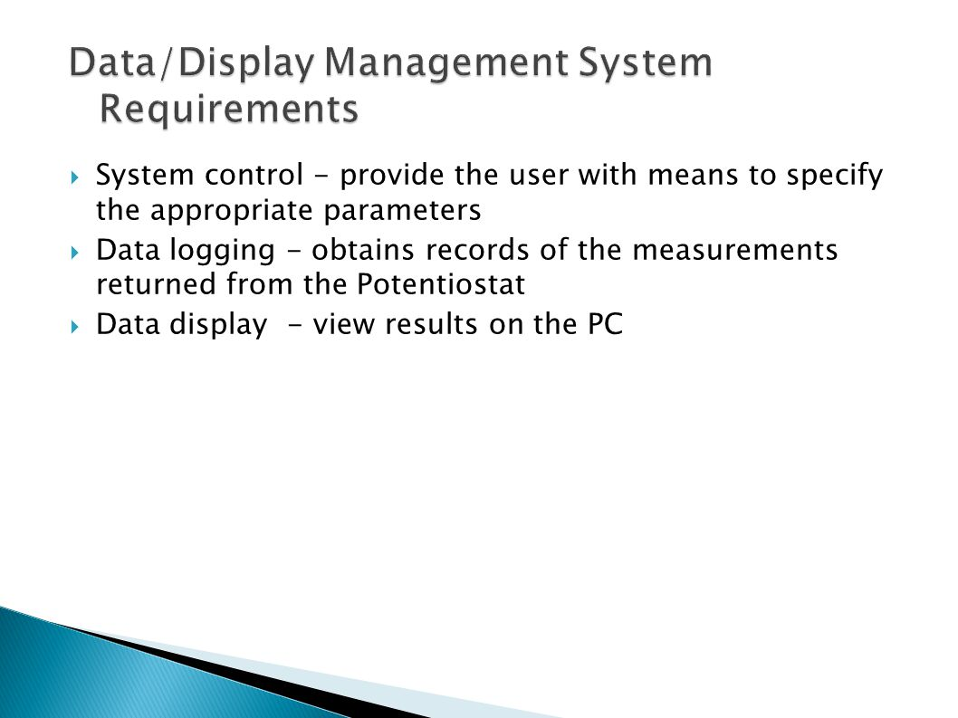 System control - provide the user with means to specify the appropriate parameters  Data logging - obtains records of the measurements returned from the Potentiostat  Data display - view results on the PC