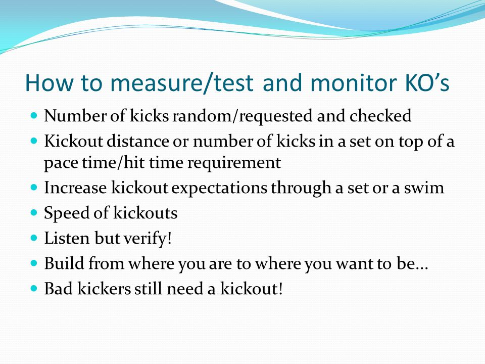 How to measure/test and monitor KO's Number of kicks random/requested and checked Kickout distance or number of kicks in a set on top of a pace time/hit time requirement Increase kickout expectations through a set or a swim Speed of kickouts Listen but verify.