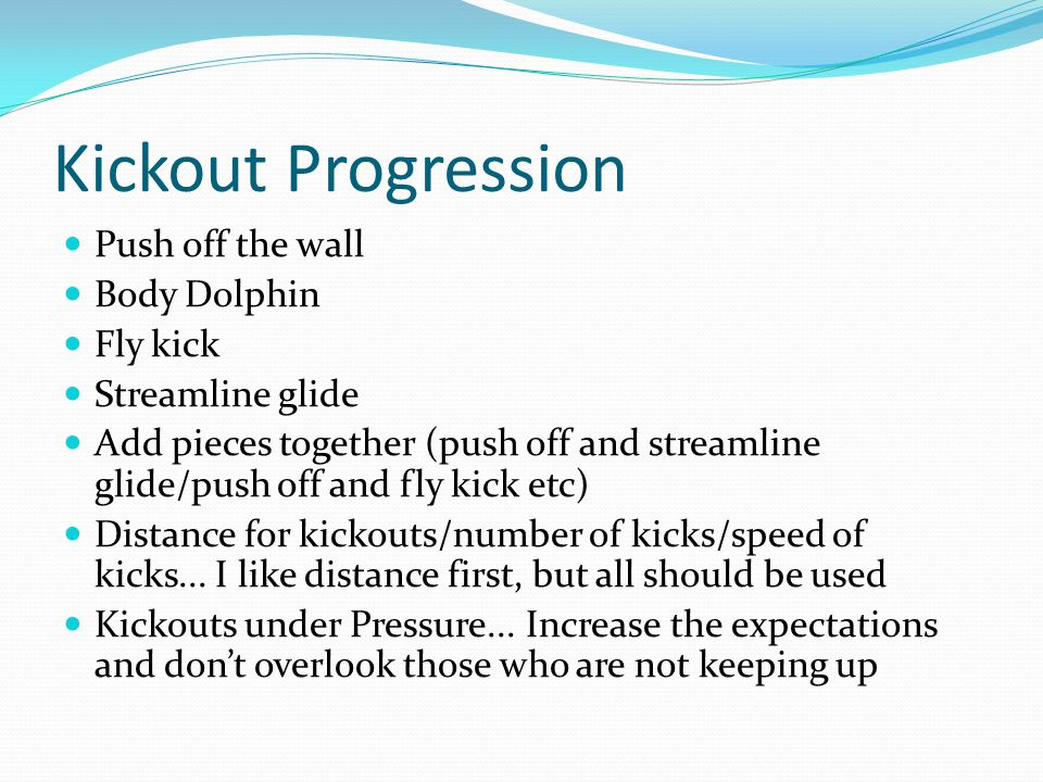 Kickout Progression Push off the wall Body Dolphin Fly kick Streamline glide Add pieces together (push off and streamline glide/push off and fly kick etc) Distance for kickouts/number of kicks/speed of kicks...