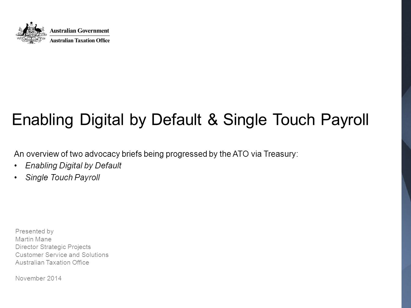 Enabling Digital by Default & Single Touch Payroll An overview of two advocacy briefs being progressed by the ATO via Treasury: Enabling Digital by Default Single Touch Payroll Presented by Martin Mane Director Strategic Projects Customer Service and Solutions Australian Taxation Office November 2014