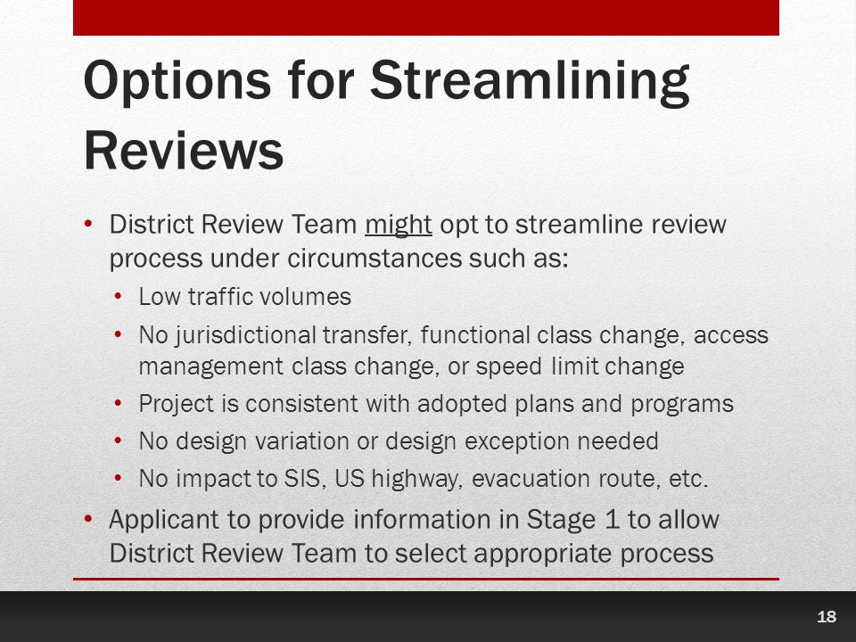 18 Options for Streamlining Reviews District Review Team might opt to streamline review process under circumstances such as: Low traffic volumes No jurisdictional transfer, functional class change, access management class change, or speed limit change Project is consistent with adopted plans and programs No design variation or design exception needed No impact to SIS, US highway, evacuation route, etc.