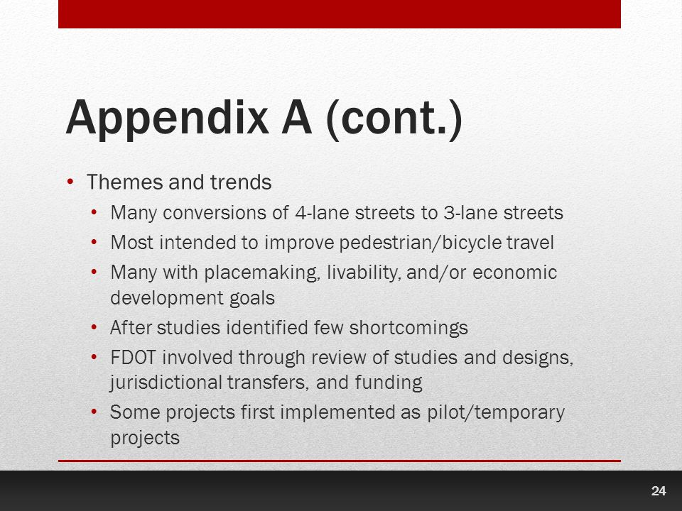 24 Appendix A (cont.) Themes and trends Many conversions of 4-lane streets to 3-lane streets Most intended to improve pedestrian/bicycle travel Many with placemaking, livability, and/or economic development goals After studies identified few shortcomings FDOT involved through review of studies and designs, jurisdictional transfers, and funding Some projects first implemented as pilot/temporary projects