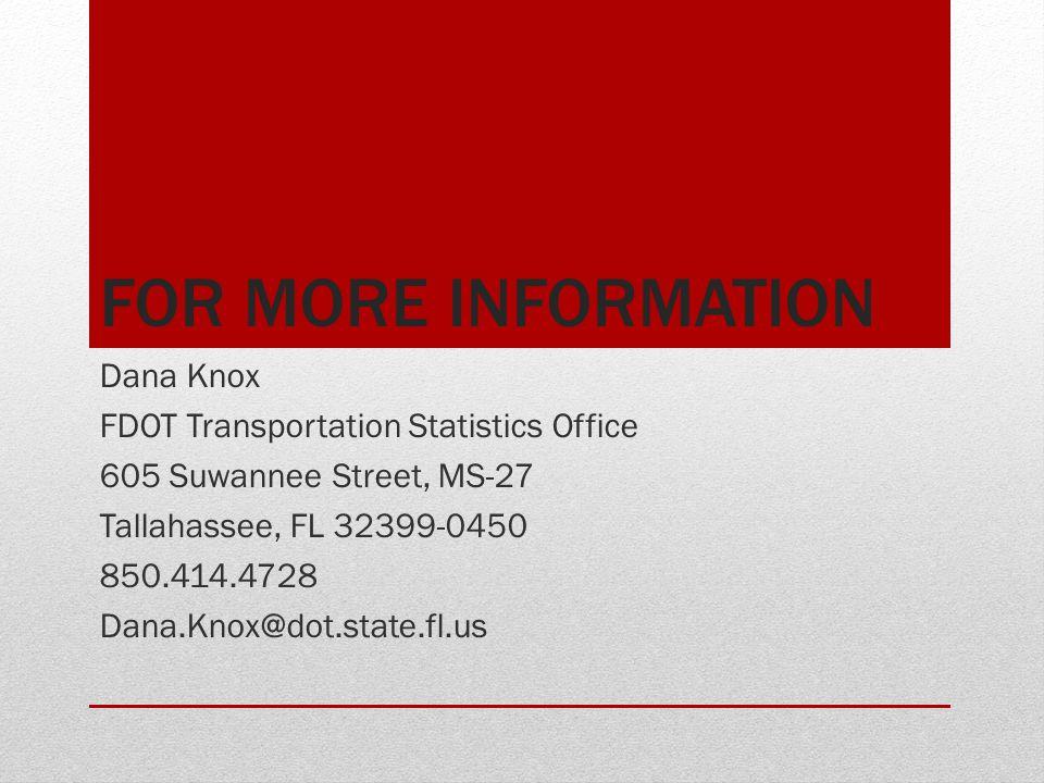 FOR MORE INFORMATION Dana Knox FDOT Transportation Statistics Office 605 Suwannee Street, MS-27 Tallahassee, FL 32399-0450 850.414.4728 Dana.Knox@dot.state.fl.us