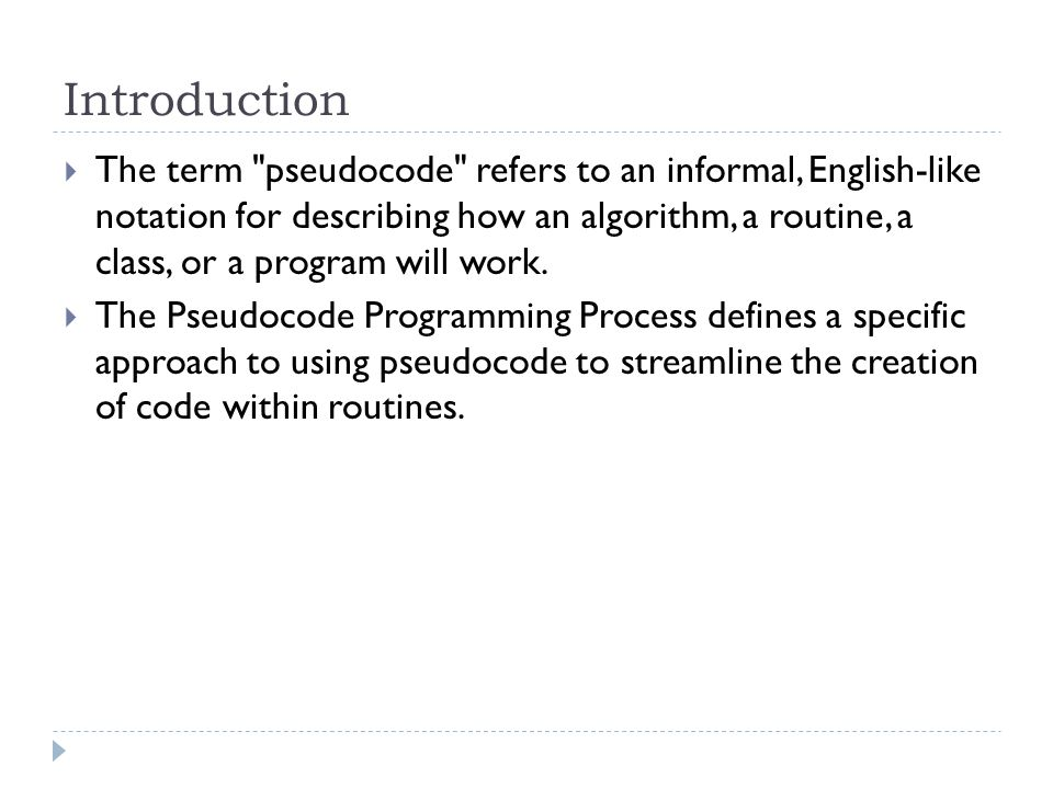Introduction  The term pseudocode refers to an informal, English-like notation for describing how an algorithm, a routine, a class, or a program will work.