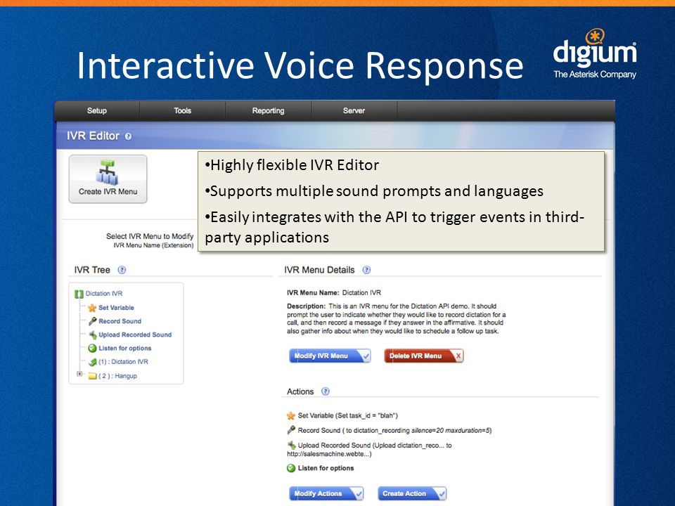 27 Digium Confidential Interactive Voice Response Highly flexible IVR Editor Supports multiple sound prompts and languages Easily integrates with the