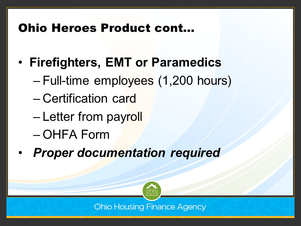 Ohio Heroes Product cont… Firefighters, EMT or Paramedics –Full-time employees (1,200 hours) –Certification card –Letter from payroll –OHFA Form Prope