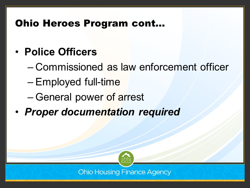 Ohio Heroes Program cont… Police Officers –Commissioned as law enforcement officer –Employed full-time –General power of arrest Proper documentation r
