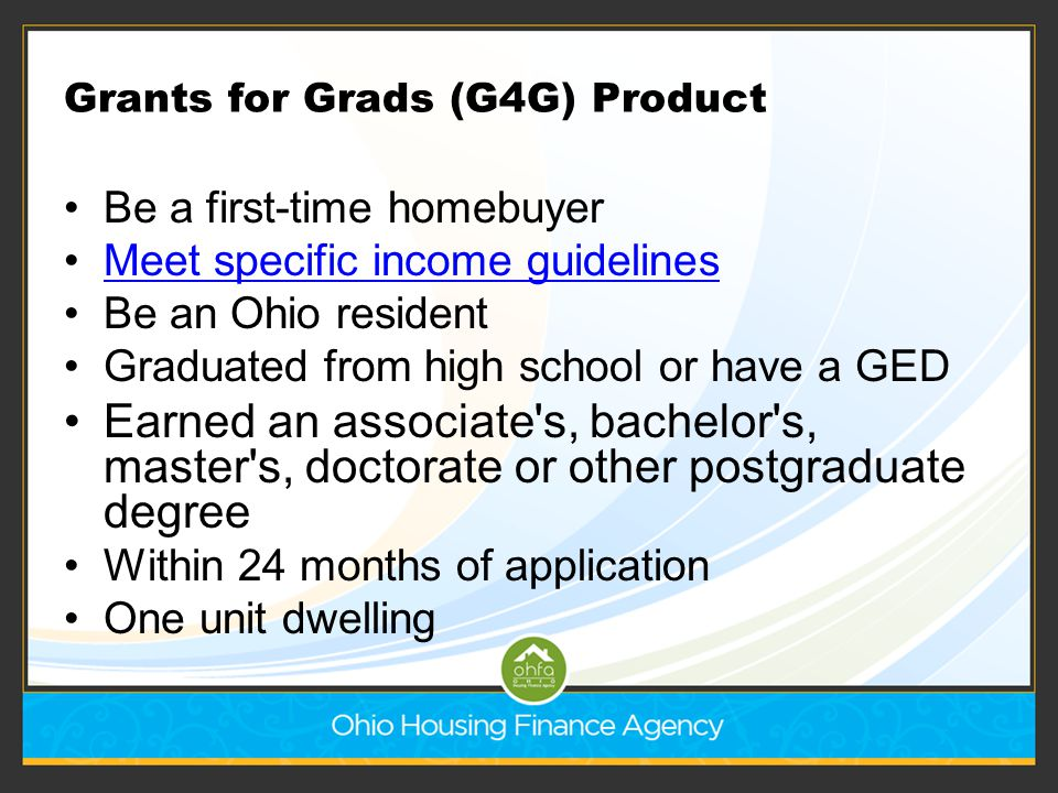 Grants for Grads (G4G) Product Be a first-time homebuyer Meet specific income guidelines Be an Ohio resident Graduated from high school or have a GED