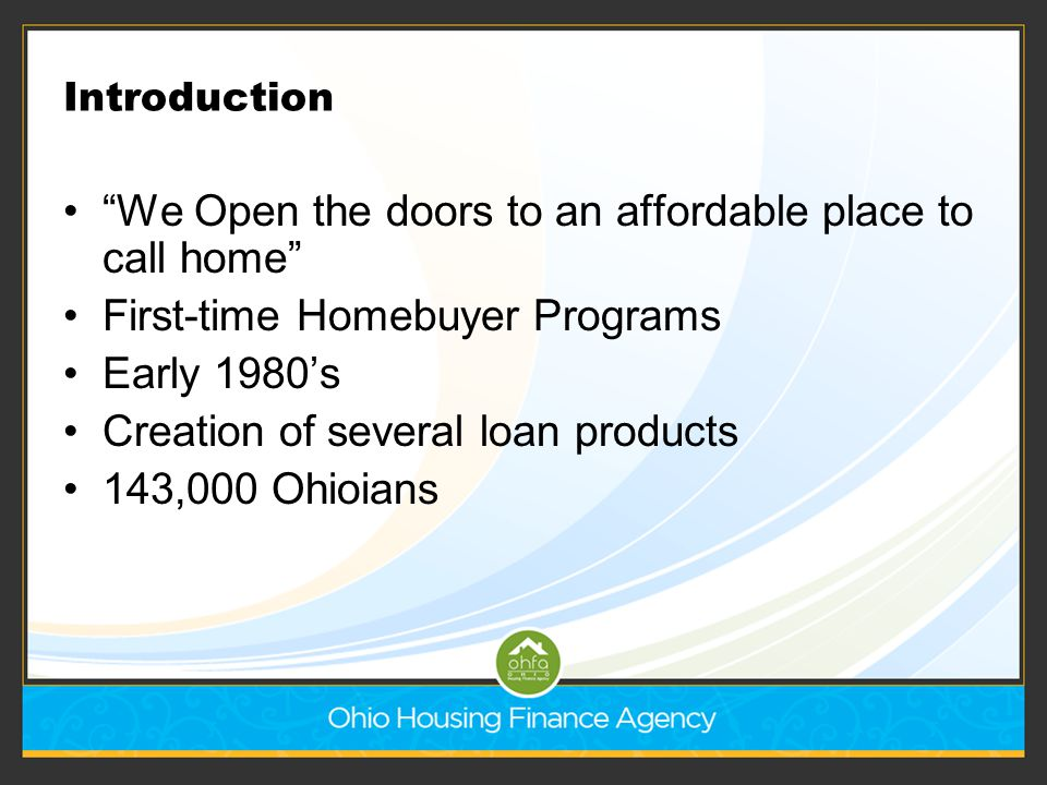 """Introduction """"We Open the doors to an affordable place to call home"""" First-time Homebuyer Programs Early 1980's Creation of several loan products 143,"""