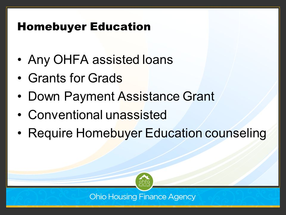 Homebuyer Education Any OHFA assisted loans Grants for Grads Down Payment Assistance Grant Conventional unassisted Require Homebuyer Education counsel