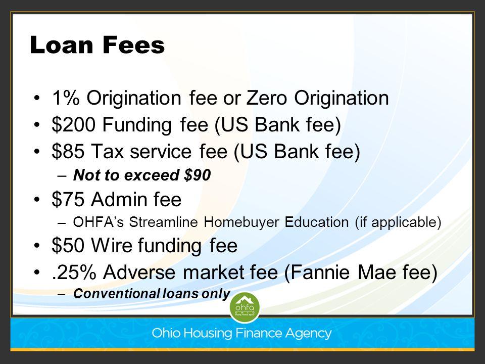 Loan Fees 1% Origination fee or Zero Origination $200 Funding fee (US Bank fee) $85 Tax service fee (US Bank fee) –Not to exceed $90 $75 Admin fee –OH