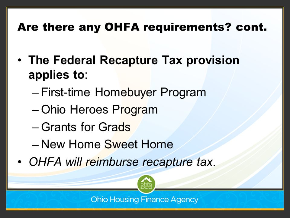 Are there any OHFA requirements? cont. The Federal Recapture Tax provision applies to: –First-time Homebuyer Program –Ohio Heroes Program –Grants for