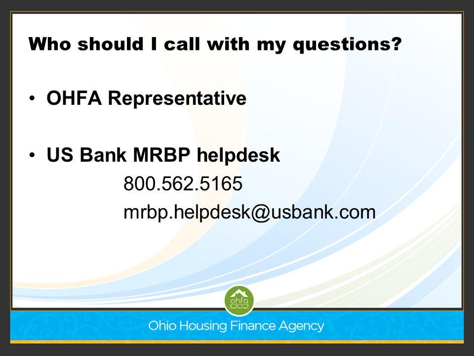 Who should I call with my questions? OHFA Representative US Bank MRBP helpdesk 800.562.5165 mrbp.helpdesk@usbank.com