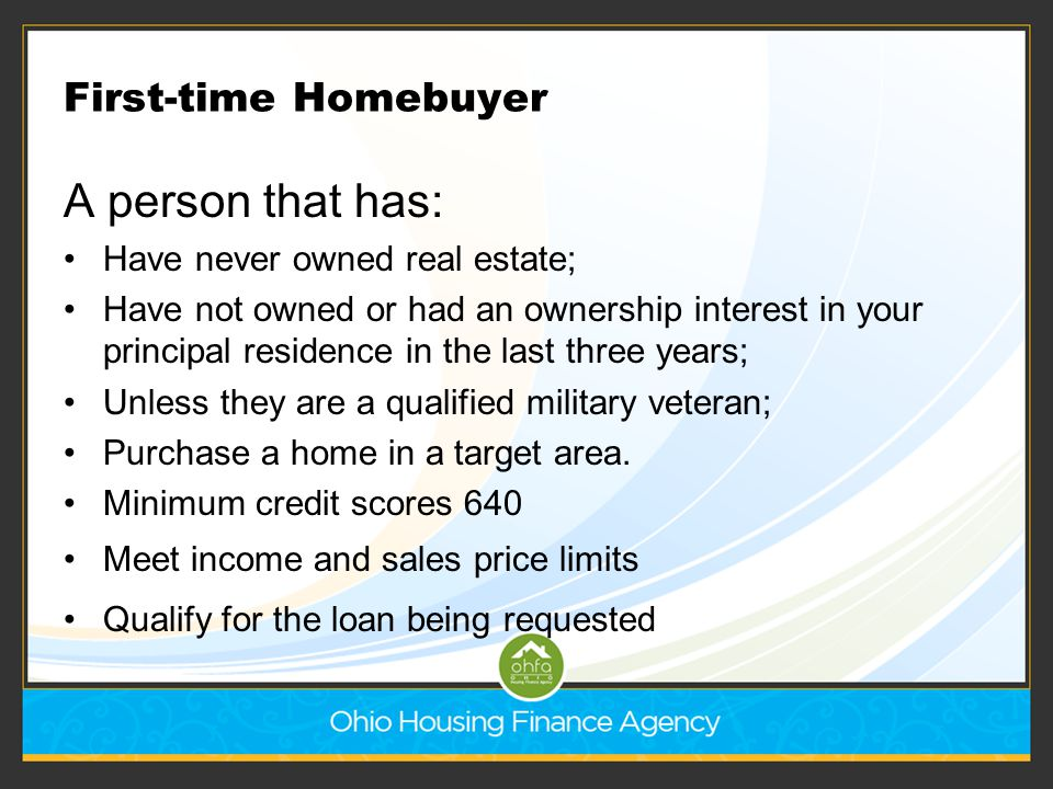First-time Homebuyer A person that has: Have never owned real estate; Have not owned or had an ownership interest in your principal residence in the l