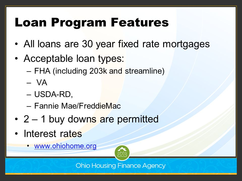 Loan Program Features All loans are 30 year fixed rate mortgages Acceptable loan types: –FHA (including 203k and streamline) – VA –USDA-RD, –Fannie Ma