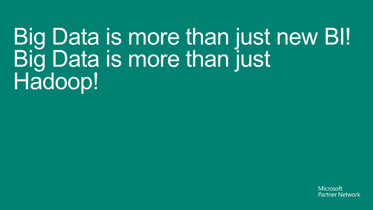 Big Data is more than just new BI! Big Data is more than just Hadoop!