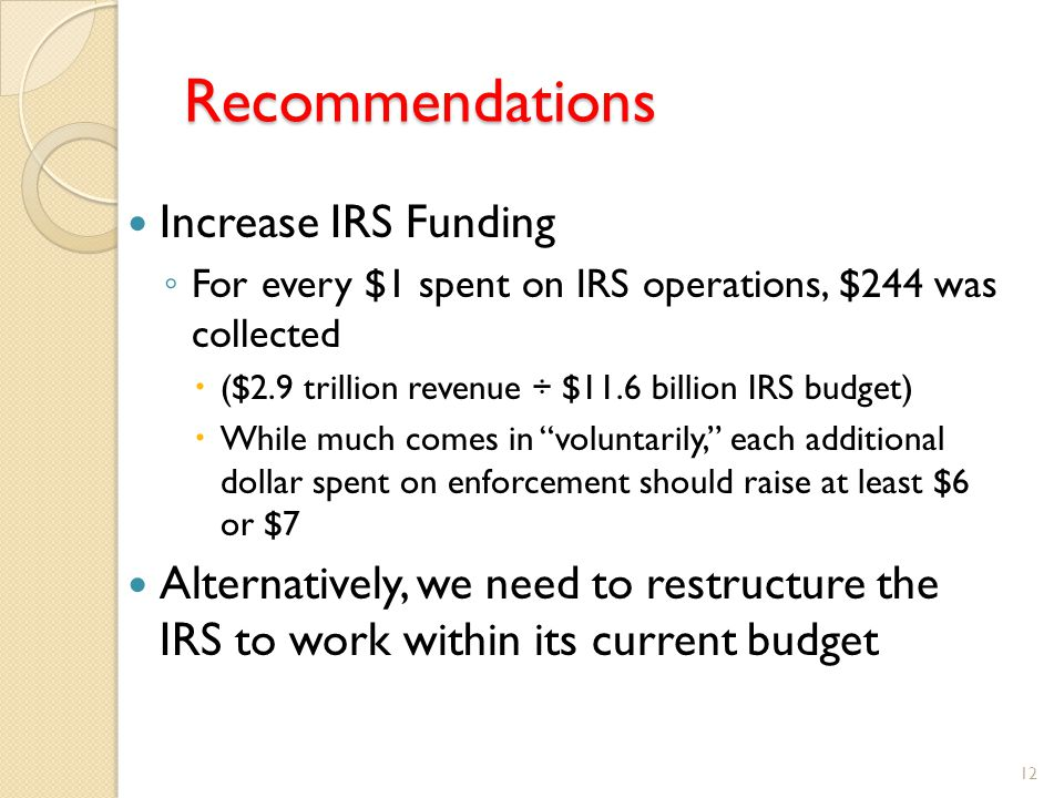 Recommendations Increase IRS Funding ◦ For every $1 spent on IRS operations, $244 was collected  ($2.9 trillion revenue ÷ $11.6 billion IRS budget)  While much comes in voluntarily, each additional dollar spent on enforcement should raise at least $6 or $7 Alternatively, we need to restructure the IRS to work within its current budget 12
