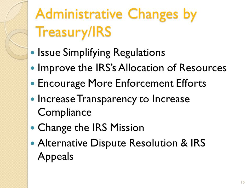 Administrative Changes by Treasury/IRS Issue Simplifying Regulations Improve the IRS's Allocation of Resources Encourage More Enforcement Efforts Increase Transparency to Increase Compliance Change the IRS Mission Alternative Dispute Resolution & IRS Appeals 16
