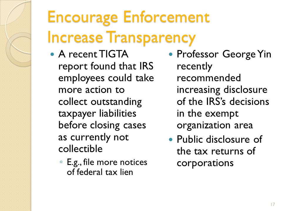 Encourage Enforcement Increase Transparency A recent TIGTA report found that IRS employees could take more action to collect outstanding taxpayer liabilities before closing cases as currently not collectible ◦ E.g., file more notices of federal tax lien Professor George Yin recently recommended increasing disclosure of the IRS's decisions in the exempt organization area Public disclosure of the tax returns of corporations 17