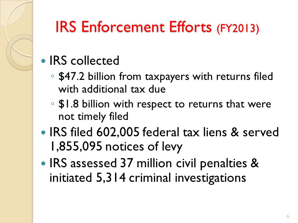 IRS Enforcement Efforts (FY2013) IRS collected ◦ $47.2 billion from taxpayers with returns filed with additional tax due ◦ $1.8 billion with respect to returns that were not timely filed IRS filed 602,005 federal tax liens & served 1,855,095 notices of levy IRS assessed 37 million civil penalties & initiated 5,314 criminal investigations 6